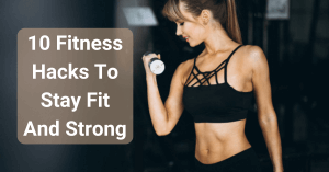 10 Fitness Hacks To Stay Fit And Strong