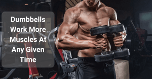 Dumbbells Work More Muscles At Any Given Time